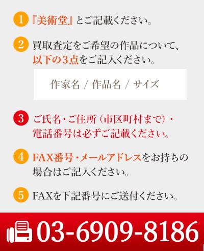 1.美術堂とご記入ください。 2.買い取り査定をご希望の作品について、以下の3点をご記入ください。 作家名/作品名/サイズ 3.ご氏名、ご住所(市区町村まで)・電話番号は必ずご記載下さい。 4.FAX番号・メールアドレスをお持ちの場合はご記入ください。 5.FAXを下記番号にご送付ください。 FAX:03-6909-8186